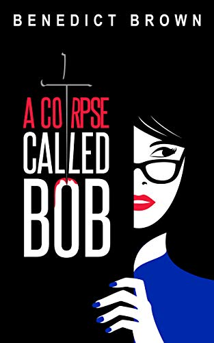 A Corpse Called Bob: A Funny and Gripping Murder Mystery (An Izzy Palmer Mystery Book 1) by Benedict Brown