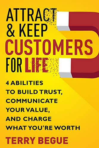 Attract & Keep Customers For Life: 4 Abilities To Build Trust, Communicate Your Value, And Charge What You're Worth by Terry Begue