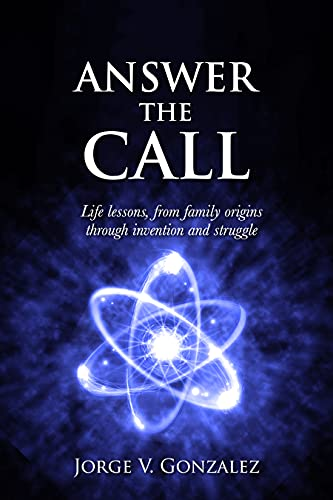 Answer the Call: Life Lessons From Family Origins Through Invention and Struggle by Jorge V Gonzalez