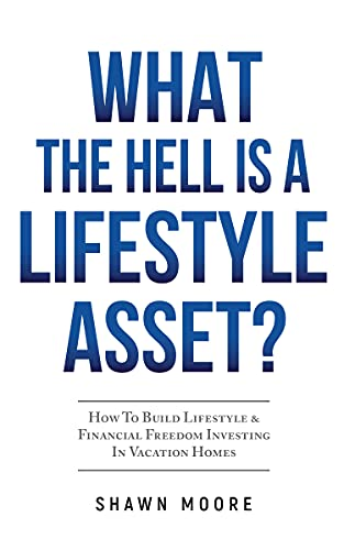 What the Hell Is a Lifestyle Asset?: How To Build Lifestyle & Financial Freedom Investing In Vacation Homes by Shawn  Moore