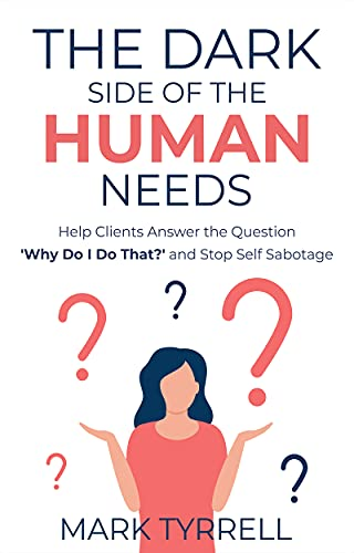 The Dark Side of The Human Needs: Help Clients Answer the Question 'Why Do I Do That?' and Stop Self Sabotage (Uncommon Practitioner Series) by Mark Tyrrell