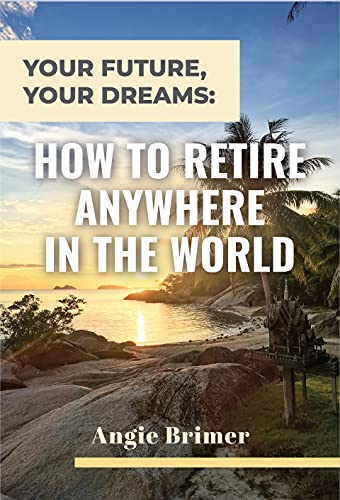 Your Future, Your Dreams: How to Retire Anywhere in the World by Angie Brimer