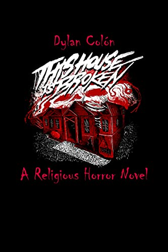 This House Is Broken : A Religious Horror Novel by Dylan Colón
