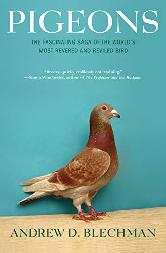 Pigeons: The Fascinating Saga of the World's Most Revered and Reviled Bird by Andrew D. Blechman