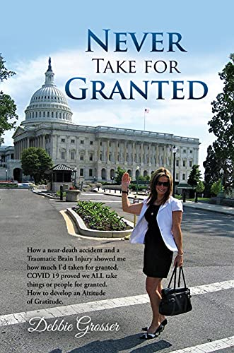 Never Take for Granted: How a Near-death Accident and a Traumatic Brain Injury Showed me how much I'd taken for Granted by Debbie  Grosser