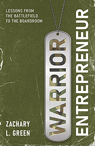 Warrior Entrepreneur: Lessons From The Battlefield To The Boardroom by Zachary Green