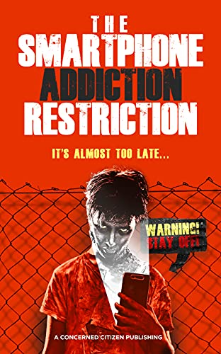 The Smartphone Addiction Restriction: It's Almost Too Late... by A Concerned Citizen Publishing